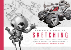 Beginner's Guide to Sketching: Robots, Vehicles & Sci-fi Concepts – PRE-ORDER
